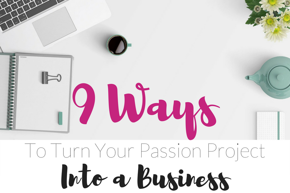 9 Ways to Turn Your Passion Project Into a Business