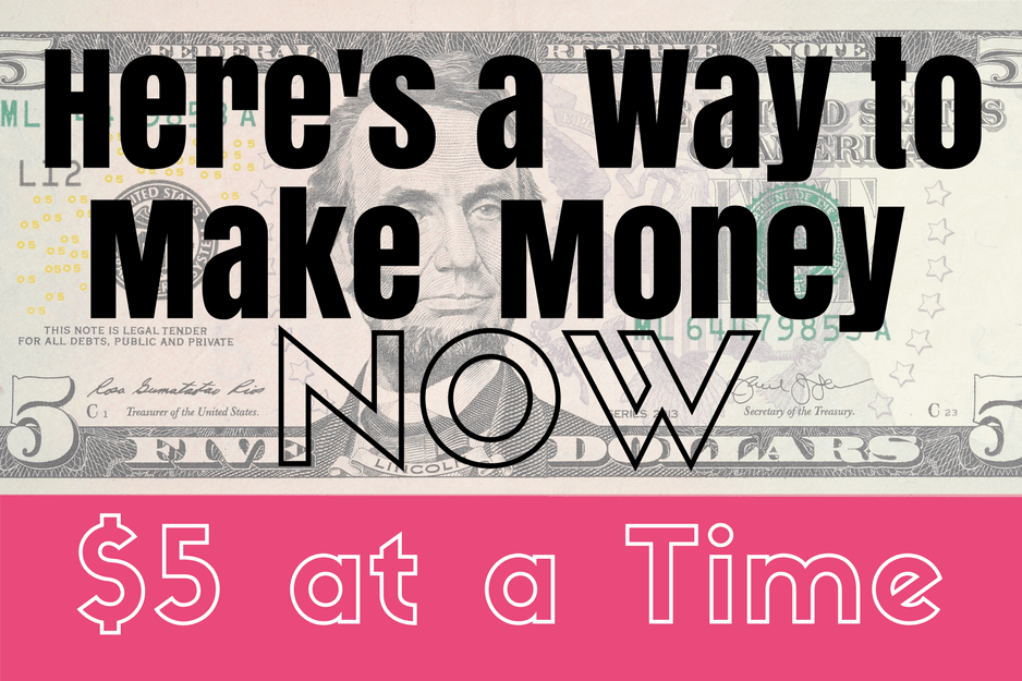 Here's A Way To Make Money Now–$5 At A Time