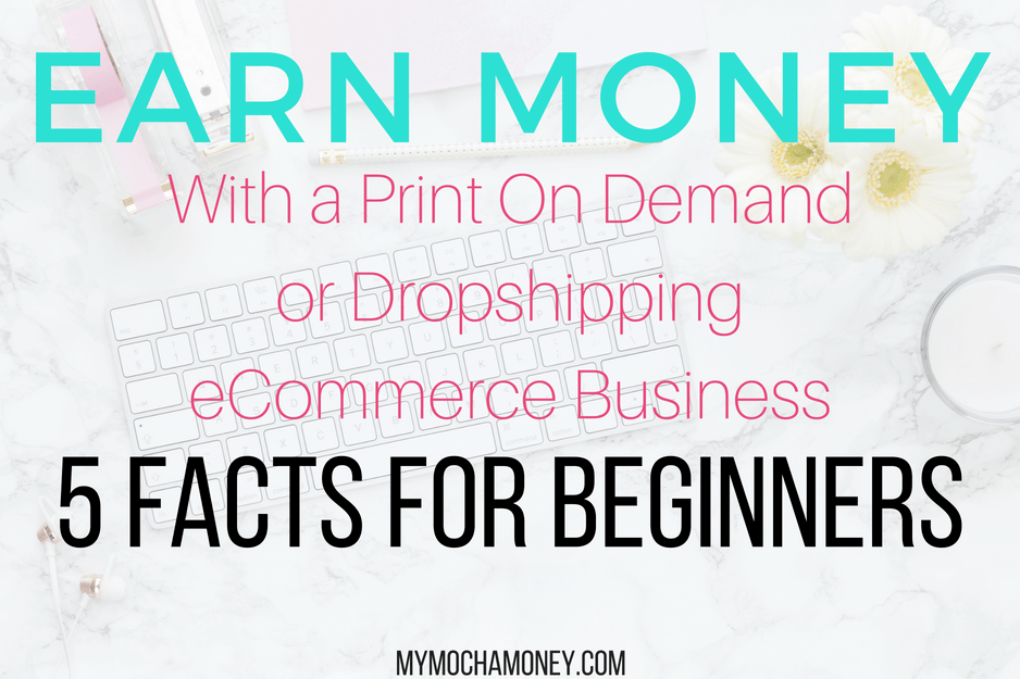 Earn Money With a Print-On-Demand or Dropshipping eCommerce Business: 5 Facts For Beginners